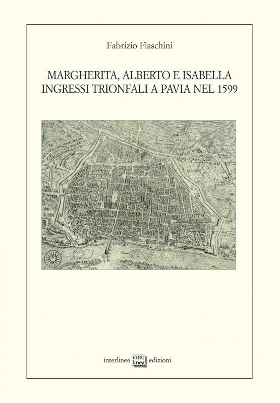 Margherita, Alberto e Isabella. Ingressi trionfali a Pavia nel 1599